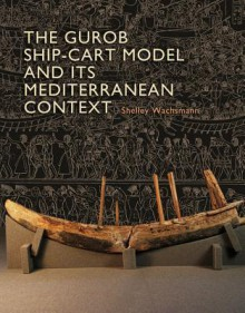 The Gurob Ship-Cart Model and Its Mediterranean Context: An Archaeological Find and Its Mediterranean Context (Ed Rachal Foundation Nautical Archaeology Series) - Shelley Wachsmann, Alexis Catsambis, Donald H. Sanders, Dan Davis, Christine A. Prior, Ruth Siddall, Caroline Cartwright
