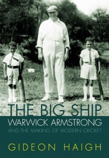 The Big Ship: Warwick Armstrong and the Making of Australian Cricket - Gideon Haigh