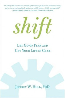 Shift: Let Go of Fear and Get Your Life in Gear - Jeffrey W. Hull
