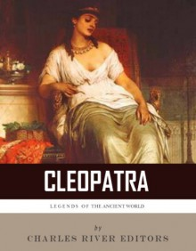 Legends of the Ancient World: The Life and Legacy of Cleopatra - Charles River Editors