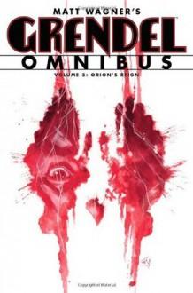 Grendel Omnibus Volume 3: Orion's Reign - Matt Wagner, Diana Schutz, Tim Sale, John K. Snyder III, Jay Geldhof, Bernie Mireault, Hannibal King