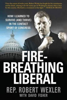 Fire-Breathing Liberal: How I Learned to Survive (and Thrive) in the Contact Sport of Congress - Robert Wexler, David Fisher, David Fisher