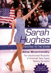 Sarah Hughes Biography: Skating to the Stars - Alina Adams