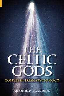 The Celtic Gods: Comets in Irish Mythology - Patrick McCafferty;Mike Baillie