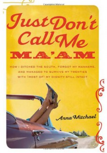 Just Don't Call Me Ma'am: How I Ditched the South, Forgot My Manners, and Managed to Survive My Twenties with (Most of) My Dignity Still Intact - Anna Mitchael