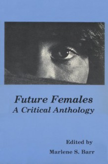 Future Females: A Critical Anthology - Marleen S. Barr