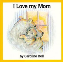 I Love My Mom - Caroline Bell