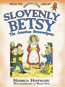 Slovenly Betsy: The American Struwwelpeter: From the Struwwelpeter Library - Heinrich Hoffmann, Walter Hayn