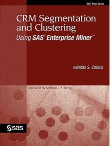 CRM Segmentation and Clustering Using SAS Enterprise Miner - Randall S. Collica