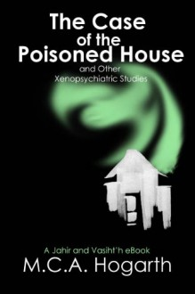 The Case of the Poisoned House and Other Xenopsychiatric Studies (Jahir and Vasiht'h) - M.C.A. Hogarth