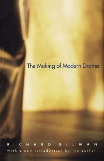 The Making of Modern Drama: A Study of Buchner, Ibsen, Strindberg, Chekhov, Pirandello, Brecht, Beckett, Handke - Richard Gilman