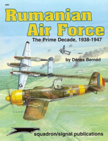 Rumanian Air Force: The Prime Decade, 1938-1947 - Aircraft Specials series - Denes Bernad, Don Greer, Richard Hudson