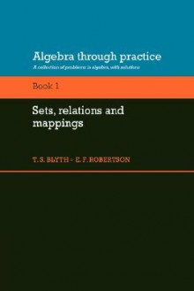 Algebra Through Practice: Volume 1, Sets, Relations and Mappings: A Collection of Problems in Algebra with Solutions - Tom S. Blyth