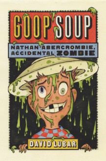 Goop Soup: Nathan Abercrombie, Accidental Zombie #3 - David Lubar