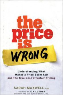 The Price Is Wrong: Understanding What Makes a Price Seem Fair and the True Cost of Unfair Pricing - Sarah Maxwell