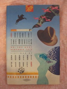 A Night at the Movies, Or, You Must Remember This: Fictions - Robert Coover