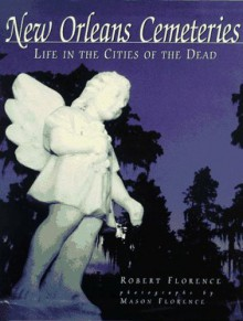 New Orleans Cemeteries: Life in the Cities of the Dead - Mason Florence, Robert Florence, Ann Cahn