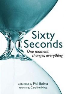 Sixty Seconds: One Moment Changes Everything - Phil Bolsta, Caroline Myss