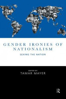 Gender Ironies of Nationalism: Sexing the Nation - Tamar Mayer