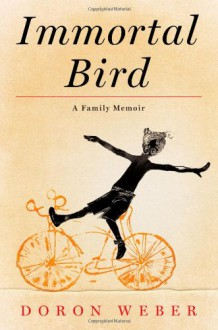 Immortal Bird: A Family Memoir - Doron Weber