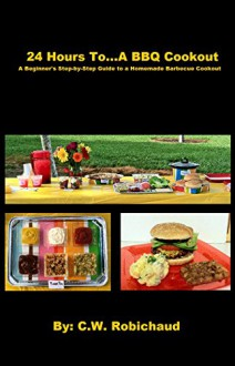 24 Hours To...A BBQ Cookout: A Beginner's Step-by-Step Guide to a Homemade Barbecue Cookout - C.W. Robichaud