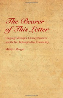 The Bearer of This Letter: Language Ideologies, Literacy Practices, and the Fort Belknap Indian Community - Mindy J. Morgan