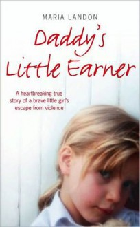 Daddy?s Little Earner: A heartbreaking true story of a brave little girl's escape from violence - Maria Landon