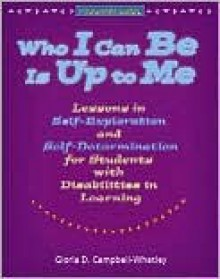 Who I Can Be Is Up to Me: Lessons in Self-Exploration and Self-Determination for Students with Disabilities in Learning: Program Guide - Gloria D. Campbell-Whatley