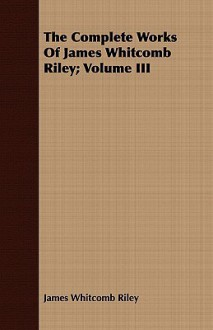 The Complete Works of James Whitcomb Riley; Volume III - James Riley