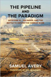 The Pipeline and the Paradigm: Keystone XL, Tar Sands, and the Battle to Defuse the Carbon Bomb - Samuel Avery, Foreword by Bill McKibben