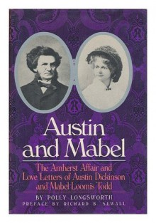 Austin and Mabel: The Amherst Affair and Love Letters of Austin Dickinson and Mabel Loomis Todd - Polly Longsworth, Austin Dickinson, Mabel Loomis Todd