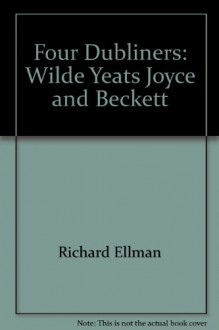 Four Dubliners: Wilde, Yeats, Joyce and Beckett - Richard Ellmann