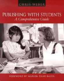 Publishing with Students: A Comprehensive Guide - Chris Weber, Marion Dane Bauer
