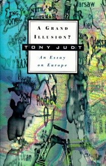 A Grand Illusion?: An Essay on Europe - Tony Judt