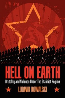 Hell on Earth: Brutality and Violence Under the Stalinist Regime - Ludwik Kowalski