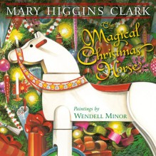 The Magical Christmas Horse - Wendell Minor,Mary Higgins Clark