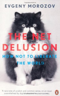 The Net Delusion: How Not to Liberate the World - Evgeny Morozov