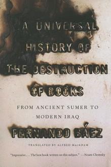 A Universal History of the Destruction of Books: From Ancient Sumer to Modern Iraq - Fernando Báez, Alfred Mac Adam