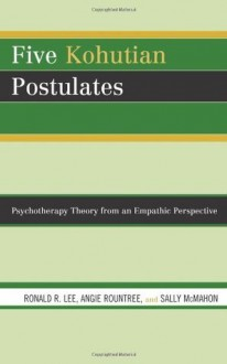 Five Kohutian Postulates: Psychotherapy Theory from an Empathic Perspective - Ronald R. Lee