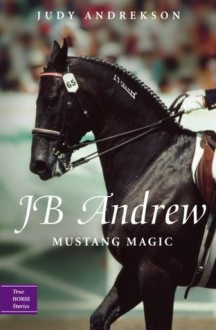 JB Andrew: Mustang Magic (True Horse Stories) - Judy Andrekson, David Parkins