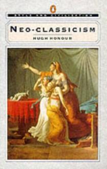 Neo-Classicism (Penguin Style and Civilization) - Hugh Honour