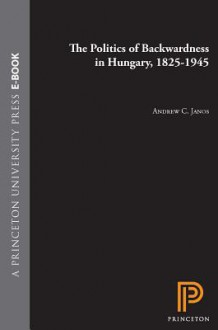 The Politics of Backwardness in Hungary, 1825-1945 - Andrew C Janos