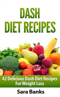 Dash Diet Recipes: 42 Top Dash Diet Recipes For Weight Loss (FREE BONUS INCLUDED) - Sara Banks