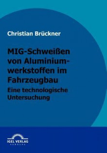 MIG-Schwei En Von Aluminiumwerkstoffen Im Fahrzeugbau - Christian Brückner