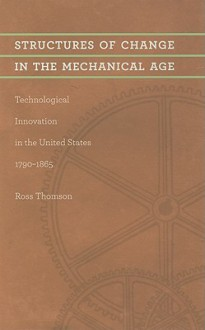 Structures of Change in the Mechanical Age: Technological Innovation in the United States, 1790-1865 (Johns Hopkins Studies in the History of Technology) - Ross Thomson