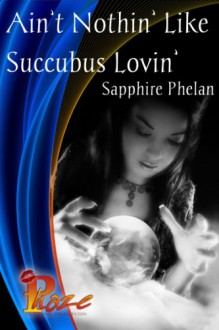 Ain't Nothin' Like Succubus Lovin' - Sapphire Phelan