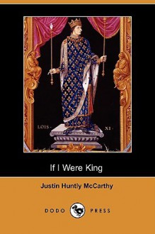 If I Were King (Dodo Press) - Justin Huntly McCarthy