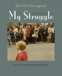 My Struggle: Book Three - Karl Ove Knausgård, Barbara Haveland