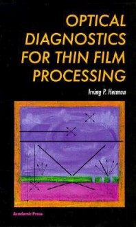 Optical Diagnostics for Thin Film Processing - Irving P. Herman