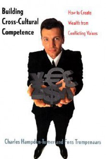 Building Cross-Cultural Competence: How to Create Wealth from Conflicting Values - Charles M. Hampden-Turner, Fons Trompenaars, David Lewis